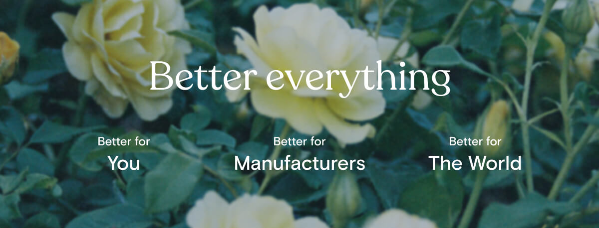 Better for you  Without brands and retailers, we pass incredible savings to you without compromising quality.  Better for factories  Factories own our inventory and earn significantly higher margins than traditional wholesale.  Better for the world  Top shelf materials, smaller production runs, and a shorter supply chain means less waste.