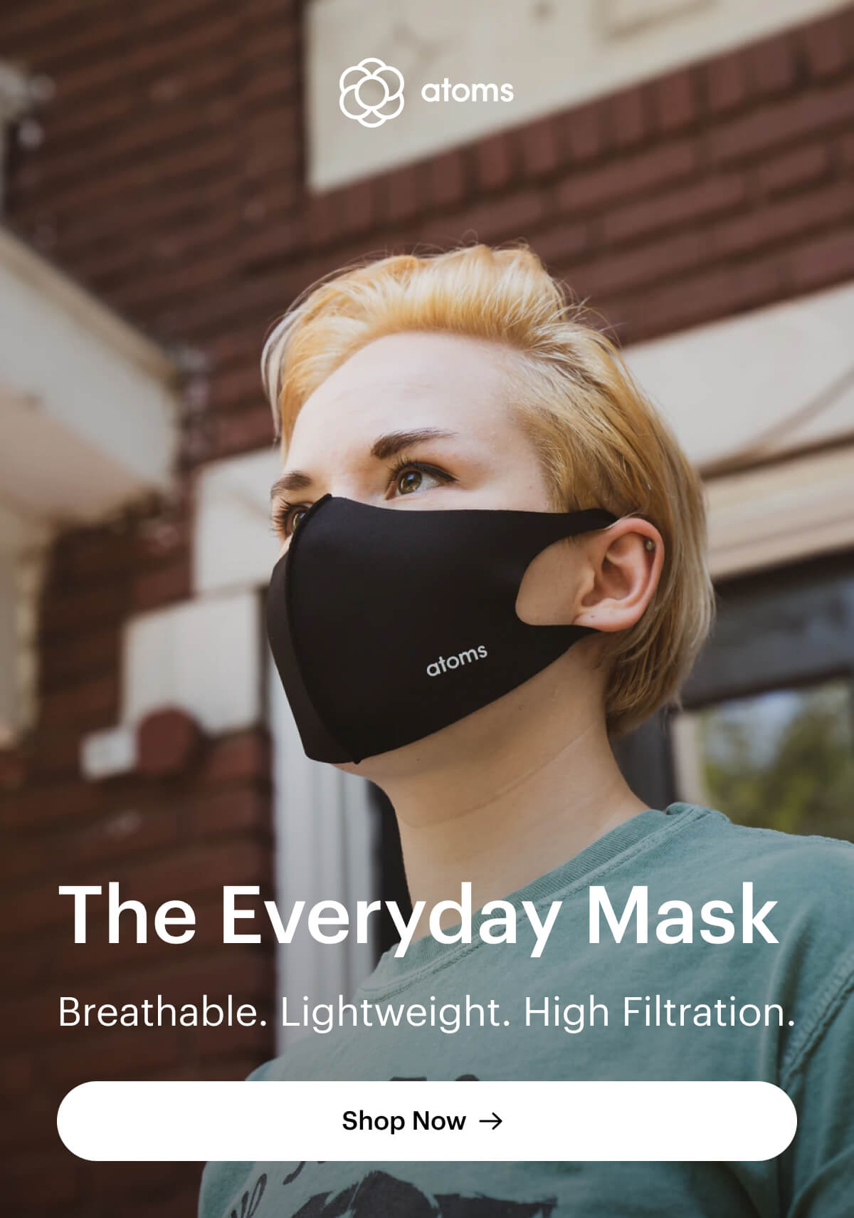 Atoms Everyday Mask. Breathable. Lightweight. High Filtration. Shop Now.
