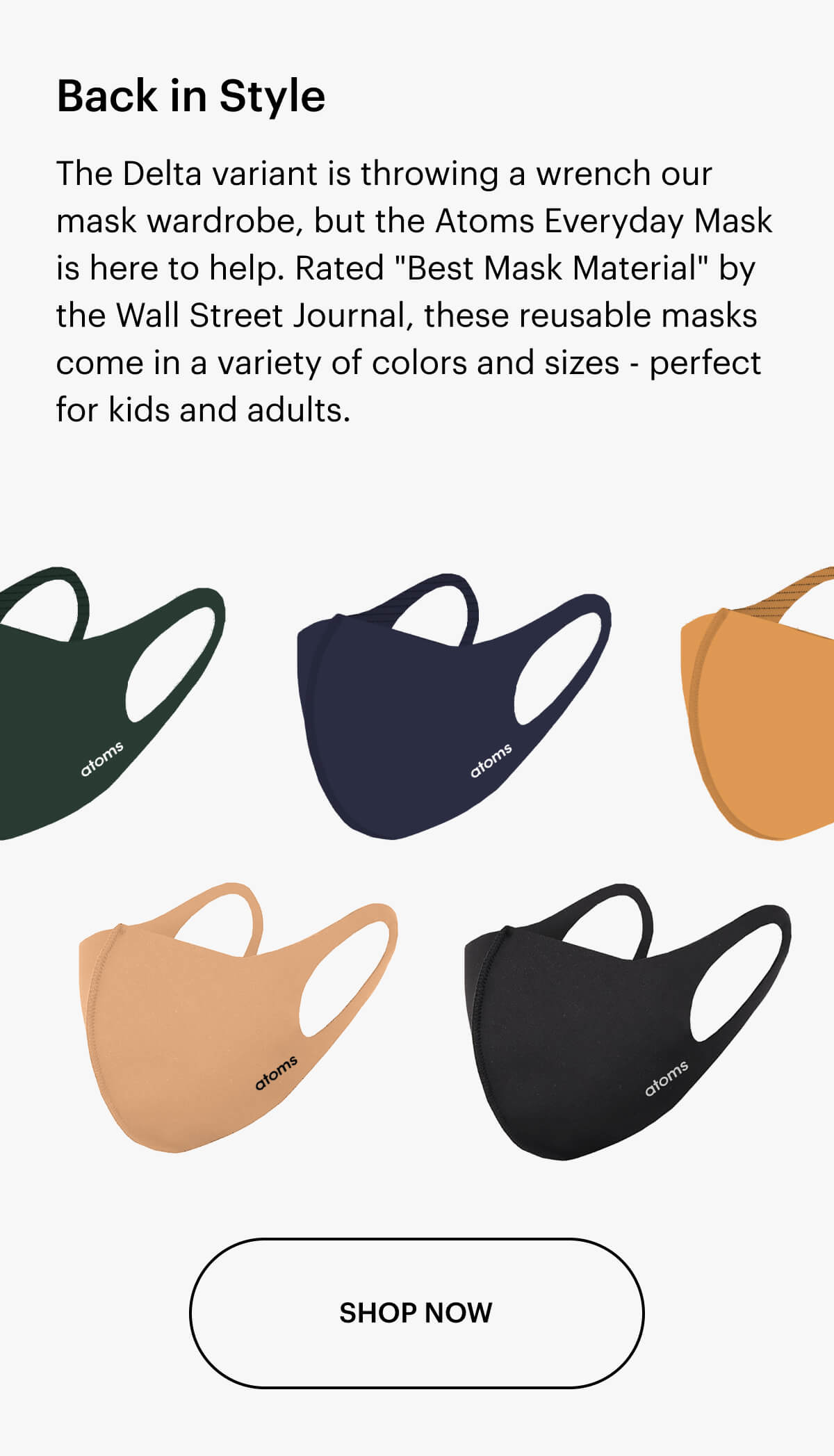 """Back in Style. The Delta variant is throwing a wrench our mask wardrobe, but the Atoms Everyday Mask is here to help. Rated """"Best Mask Material"""" by the Wall Street Journal, these reusable masks come in a variety of colors and sizes - perfect for anyone, anywhere."""