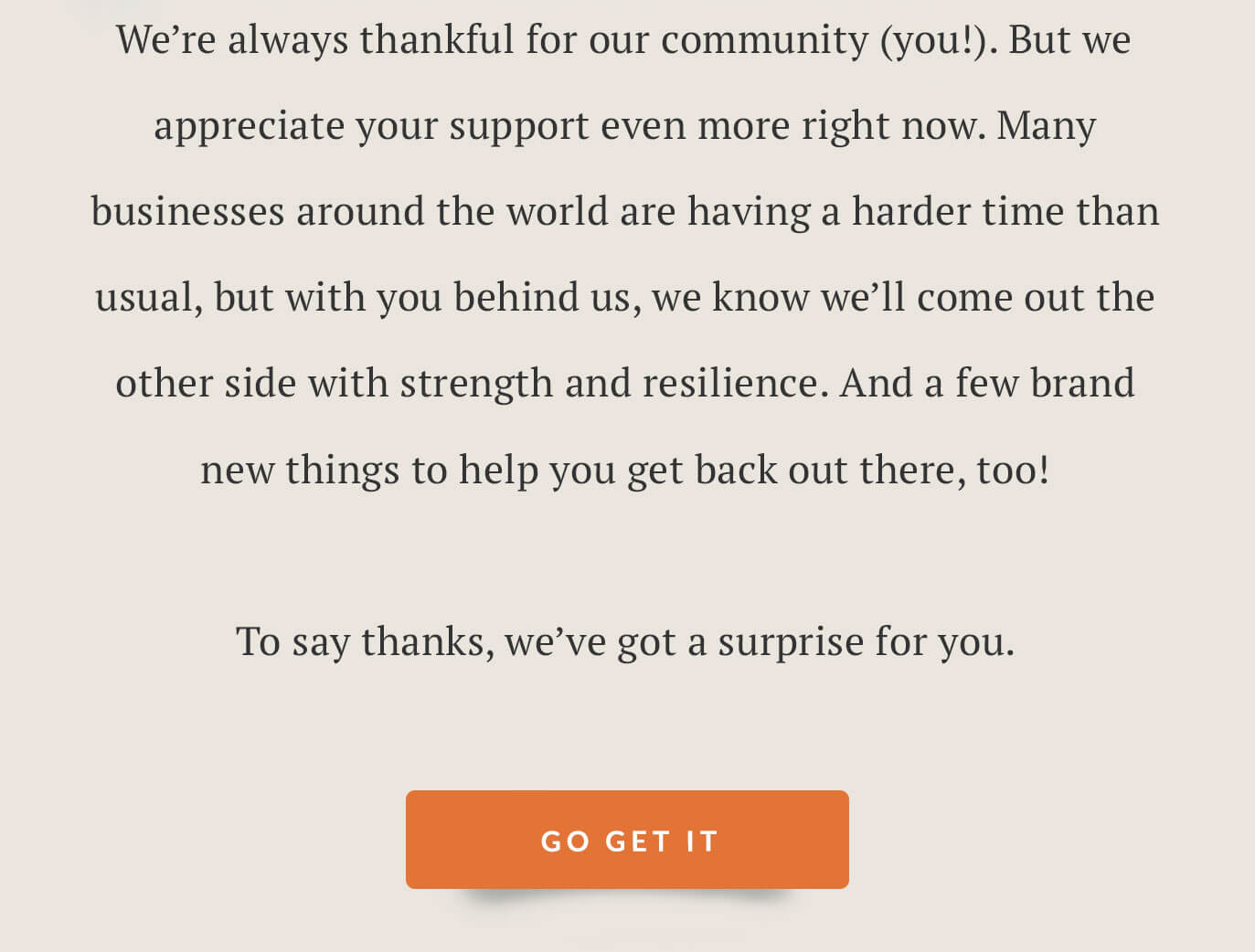 We're always thankful for our community (you!). But we appreciate your support even more right now. Many businesses around the world are having a harder time than usual, but with you behind us, we know we'll come out the other side with strength and resilience. And a few brand new things to help you get back out there, too!   To say thanks, we've got a surprise for you.